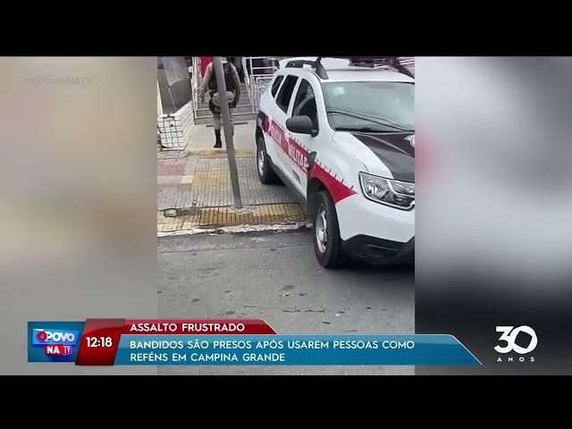 Bandidos são presos após usarem pessoas como reféns em Campina Grande- O Povo na TV