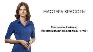Практический вебинар «Тонкости аппаратной коррекции ногтей»