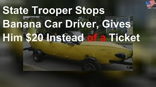 State trooper stops banana car driver, gives him $20 instead of a ticket