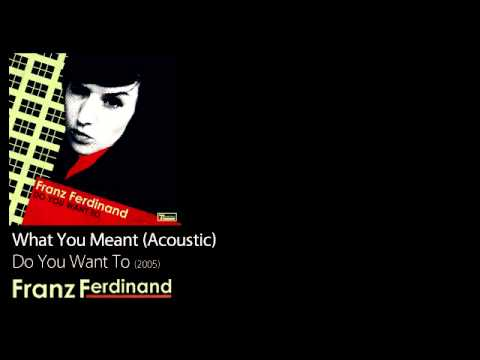 What You Meant (Acoustic) - Do You Want To [2005] - Franz Ferdinand