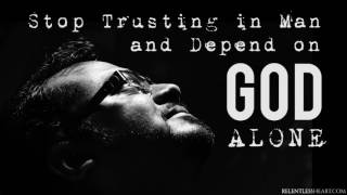 Stop Trusting in Man and Depend on God Alone