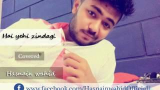 Hai yehi zindagi | Cover | Hasnain wahid