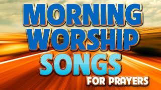 Best Morning Worship Songs For Prayers 2020 - 2 Hours Nonstop Praise And Worship Songs All Time
