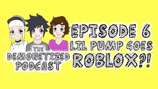 The Demonetized Podcast: Episode 6 - Lil Pump goes ROBLOX?!