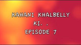 KAHANI KHALBELLY KI - EPISODE 7