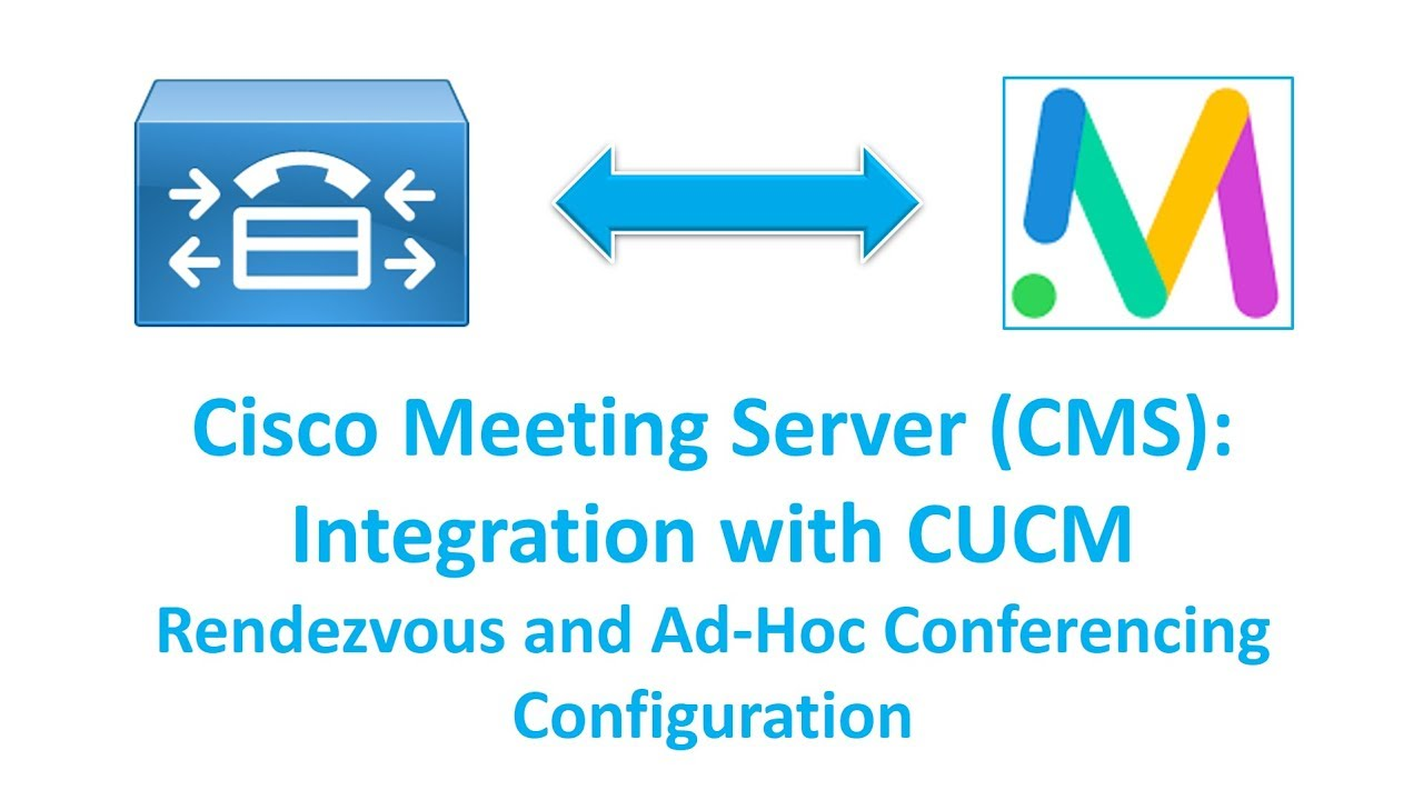 Cisco Meeting Server (CMS): Integrating with CUCM & Rendezvous & Ad-Hoc  Video Conferencing