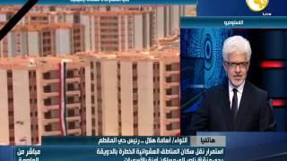 فيديو.. رئيس حي المقطم: أجهزة المحافظة شغالة 24 ساعة لنقل سكان الدويقة