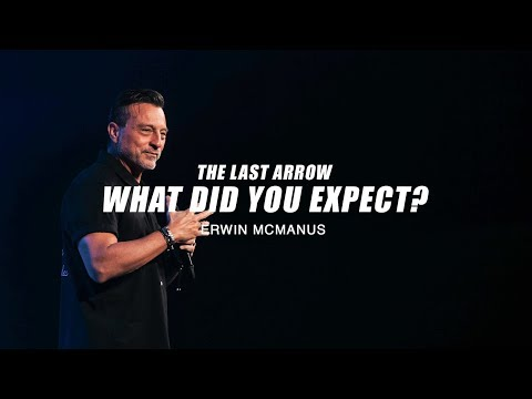 Erwin McManus | The Last Arrow: What did you Expect?