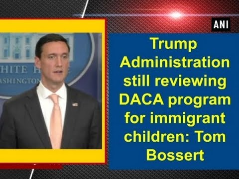Trump Administration still reviewing DACA program for immigrant children: Tom Bossert