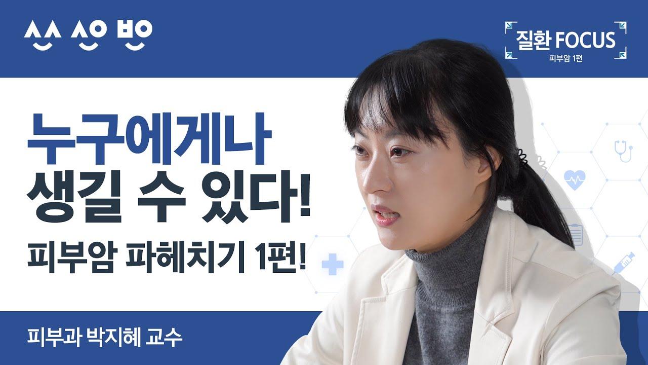 [질환포커스]누구에게나 생길 수 있는 피부암 파헤치기 1편!  피부암 종류, 원인, 진단, 치료법   피부과 박지혜 교수