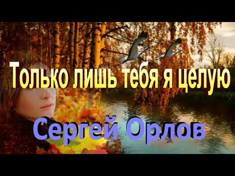 Только лишь тебя целую - Сергей Орлов (НОВИНКА)
