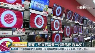 [中国财经报道]美媒:如果你需要一台新电视 趁早买!| CCTV财经