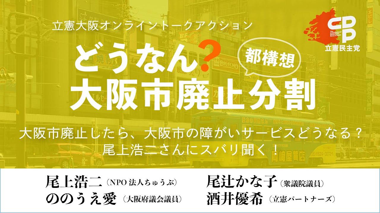 立憲大阪オンライントークアクション「どうなる?大阪市廃止分割 vol.6」大阪市廃止したら、大阪市の障がいサービスどうなる?尾上浩二さんにズバリ聞く!