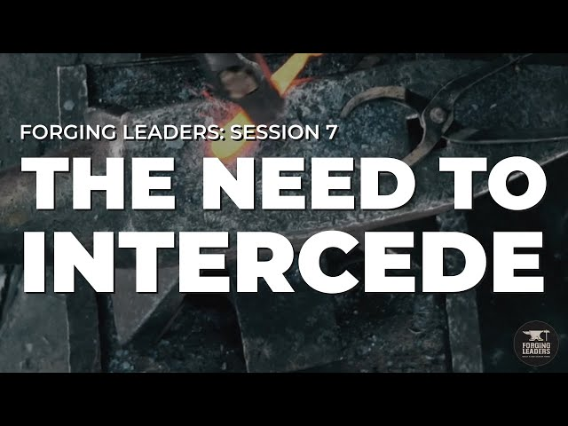 Forging Leaders - Session 7: The Need to Intercede