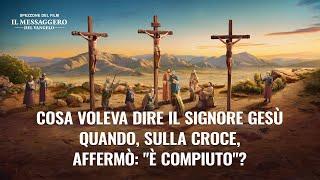 """Commento al Vangelo - Cosa voleva dire il Signore Gesù quando, sulla croce, affermò: """"È compiuto""""?"""
