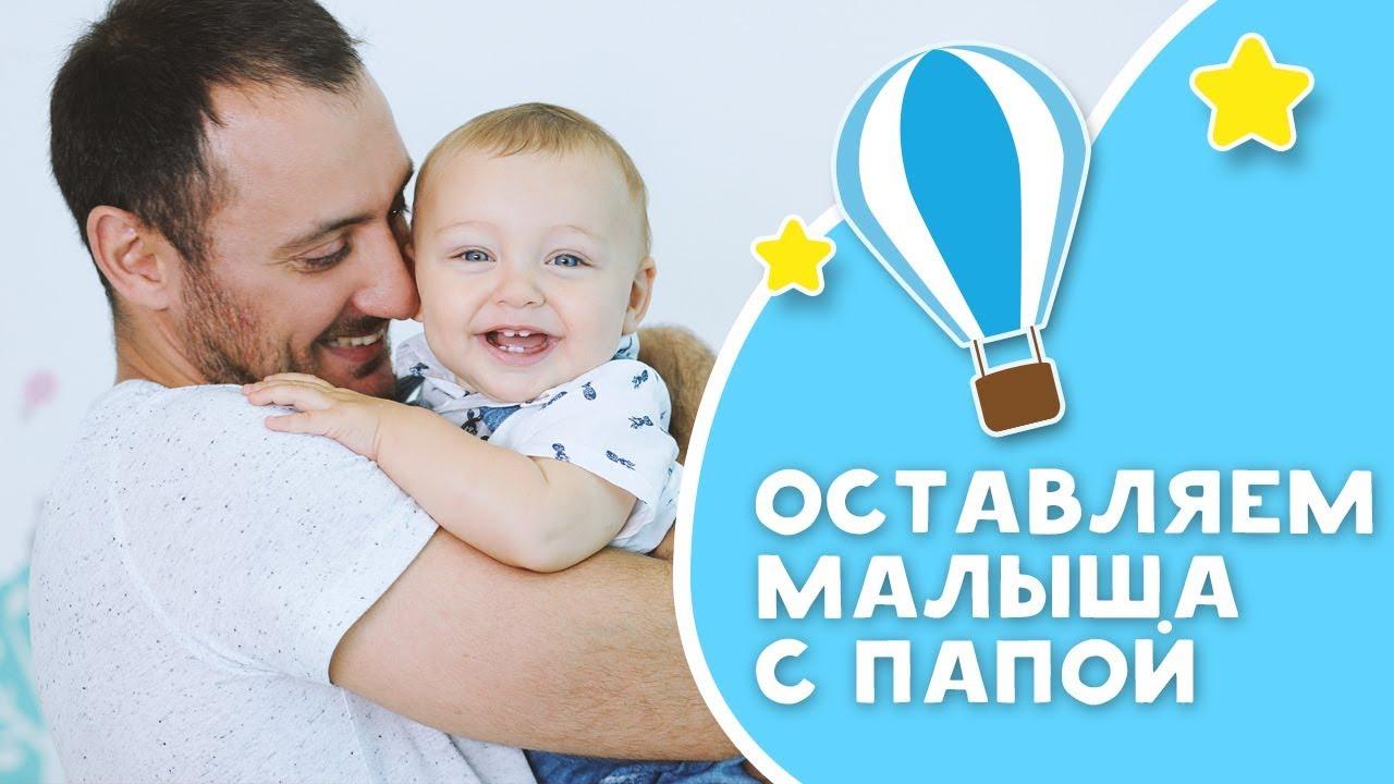 ОСТАВЛЯЕМ МАЛЫША С ПАПОЙ: советы и лайфхаки [Любящие мамы]