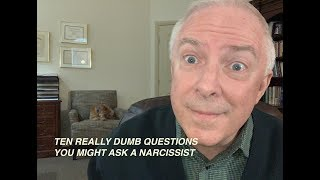 TEN REALLY DUMB QUESTIONS YOU MIGHT ASK A NARCISSIST