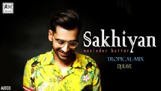 Sakhiyan | Tropical Remix | DJ Rave| Maninder Buttar | Mix Singh | Latest Punjabi songs | Remixmuzik