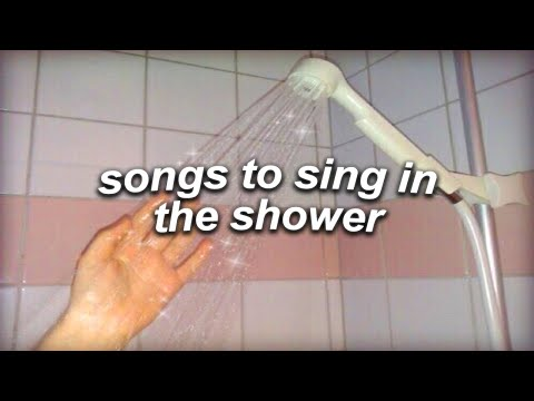 a playlist of songs to sing in the shower