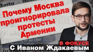 Почему Москва проигнорировала протесты Армении. В фокусе с Иваном Ждакаевым