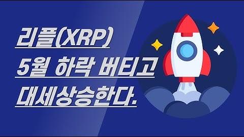 5월 조정장에서 리플(XRP) 상승론이 힘을 받는 이유(ft.XRP 상승론)