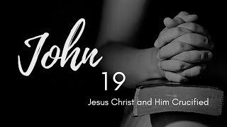 John 19 (Jesus Christ and Him Crucified)