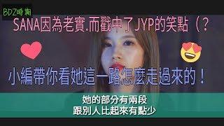 SANA因為老實.而戳中了JYP的笑點(?😂小編4分半帶你看SANA是怎麼走過來的!(LIKE OOH AHH~BDZ)【成長史】