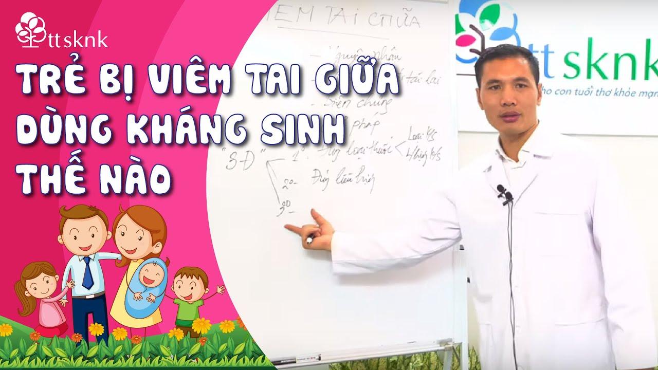 Trẻ bị viêm tai giữa dùng kháng sinh như thế nào cho đúng?   Ths Dược sĩ Trương Minh Đạt