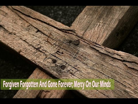 Forgiven Forgotten And Gone Forever; Mercy On Our Minds (08-04-2018)