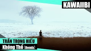 Không Thể (Remix) - Trần Trọng Hiếu [ Video Lyrics ]