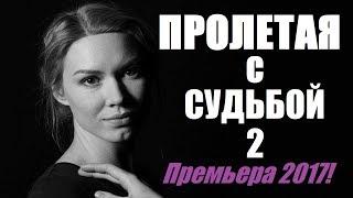 Пролетая с судьбой 2 (2017), русский фильм, мелодрама премьера 2017