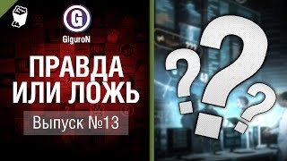 Правда или ложь №13 - от GiguroN [World of Tanks]