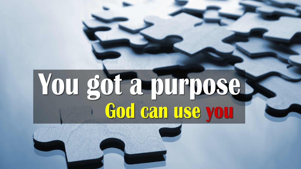 You got a purpose  God can use you  YouTube