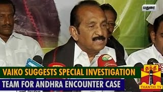 Vaiko suggests Special Investigation Team for Andhra Encounter case