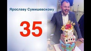 Поздравление Ярославу Сумишевскому в 35 лет