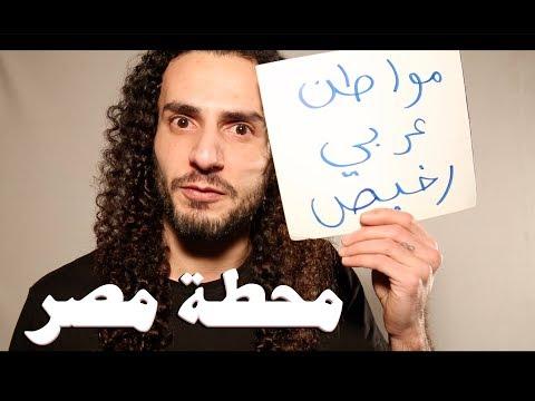 أنا مواطن عربي رخيص في الشرق الاوسخ .. محطة مصر