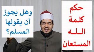 حكم كلمة الله المستعان؟ وهل يجوز أن يقولها المسلم؟