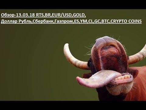 Обзор-13.03.18 RTS,BR,EUR/USD,GOLD, Доллар Рубль,Сбербанк,Газпром,ES,YM,CL,GC,BTC,CRYPTO COINS