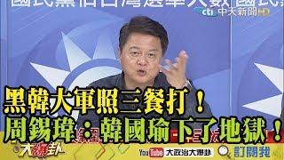 【精彩】黑韓大軍照三餐打!周錫瑋:韓國瑜下了地獄!