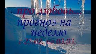 ЛЮБОВНЫЙ ГОРОСКОП . НА НЕДЕЛЮ с 25.02. по 03.03. 2019г.