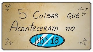 5 COISAS QUE ACONTECERAM NO BBB18