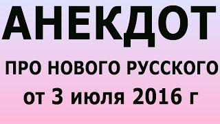 АНЕКДОТ ПРО НОВОГО РУССКОГО от 3 июля 2016 г