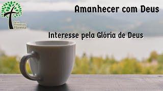 Interesse pela Glória de Deus // Amanhecer com Deus // Igreja Presbiteriana Floresta - GV