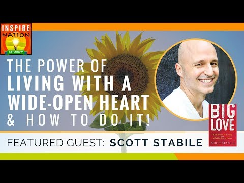 🌟  SCOTT STABILE: The Power of Living with a Wide-Open Heart & How to Do It!   Big Love