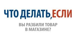 Что делать, если Вы разбили товар в магазине?(, 2012-11-07T08:18:04.000Z)