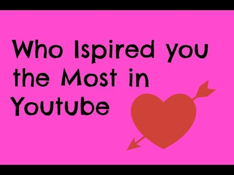 who inspired you the most in youtube - What Inspires You What Influenced You The Most