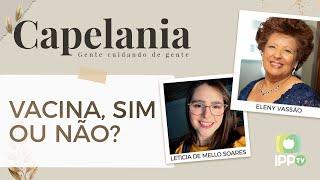 Vacina, Sim ou Não? | Capelania | Eleny Vassão e IPP TV