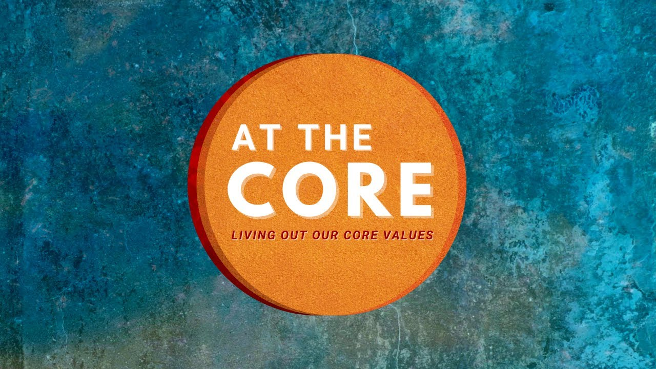 At The Core: Living out our core values - Part 4