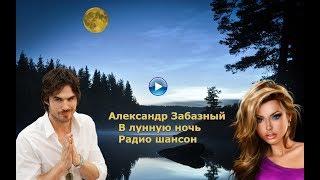 Скачать Александр Забазный В лунную ночь Радио шансон