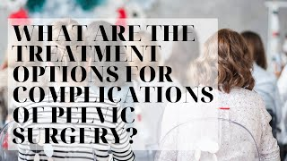 What are the treatment options for Complications of Pelvic Surgery?
